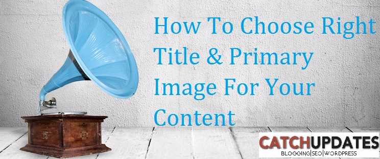 How To Choose Right Title & Primary Image For Your Content